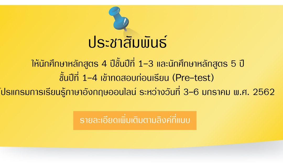 ประชาสัมพันธ์ให้นักศึกษาหลักสูตร 4 ปีชั้นปีที่ 1-3 และนักศึกษาหลักสูตร 5 ปีชั้นปีที่ 1-4 เข้าทดสอบก่อนเรียน (Pre-test)  โปรแกรมการเรียนรู้ภาษาอังกฤษออนไลน์ ระหว่างวันที่ 3-6 มกราคม พ.ศ. 2562